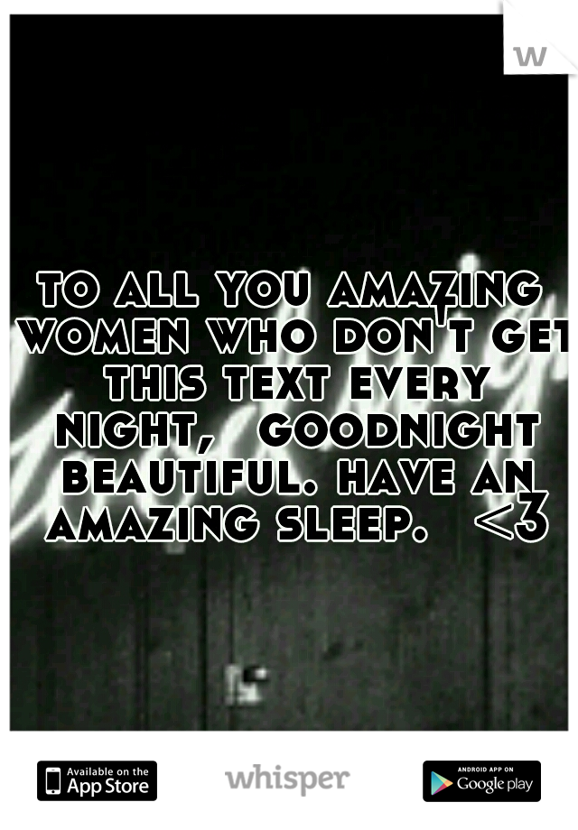 to all you amazing women who don't get this text every night,  goodnight beautiful. have an amazing sleep.  <3