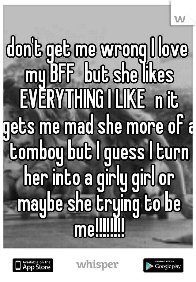don't get me wrong I love my BFF but she likes EVERYTHING I LIKE n it gets me mad she more of a tomboy but I guess I turn her into a girly girl or maybe she trying to be me!!!!!!!!