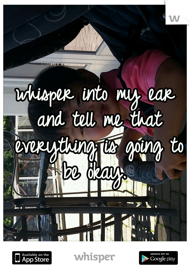 whisper into my ear and tell me that everything is going to be okay.