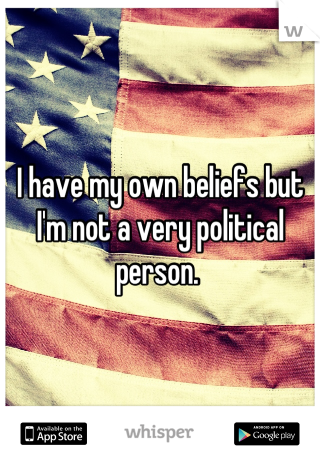 I have my own beliefs but I'm not a very political person.