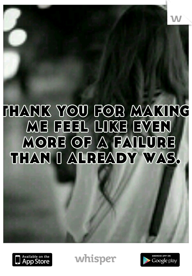 thank you for making me feel like even more of a failure than i already was.