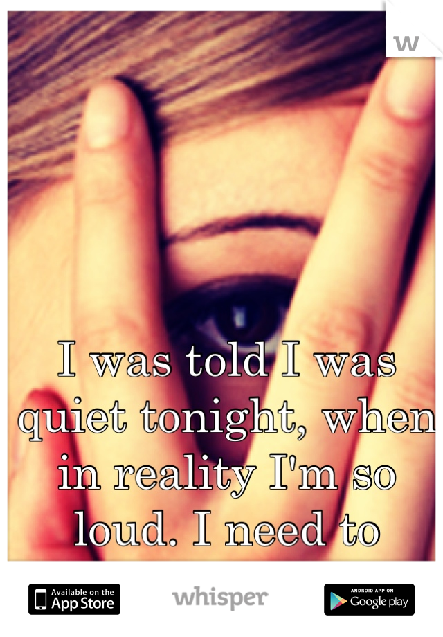 I was told I was quiet tonight, when in reality I'm so loud. I need to change his mind.