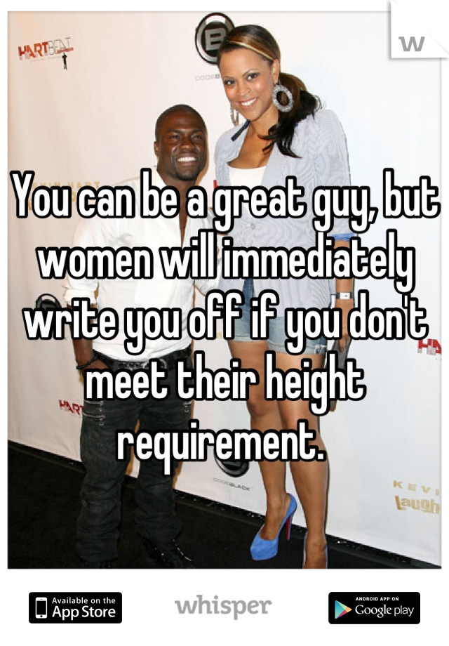 You can be a great guy, but women will immediately write you off if you don't meet their height requirement.