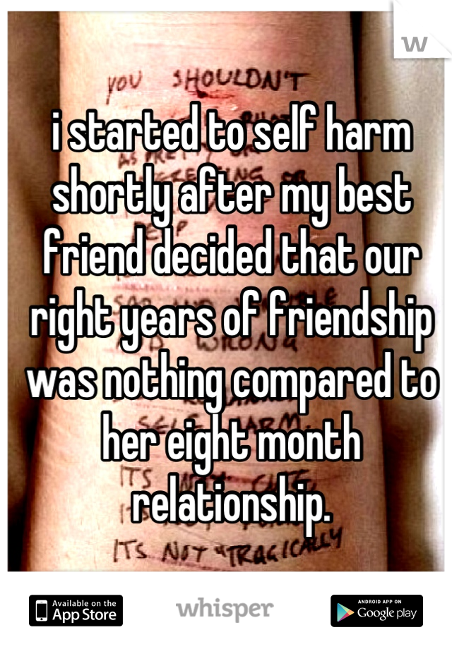 i started to self harm shortly after my best friend decided that our right years of friendship was nothing compared to her eight month relationship.