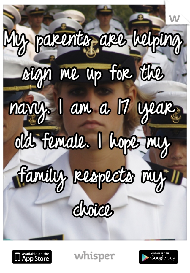 My parents are helping sign me up for the navy. I am a 17 year old female. I hope my family respects my choice