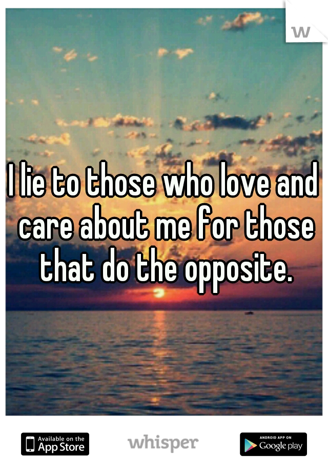 I lie to those who love and care about me for those that do the opposite.