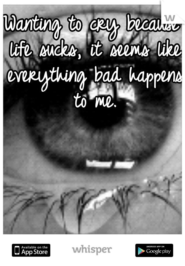 Wanting to cry because life sucks, it seems like everything bad happens to me.
