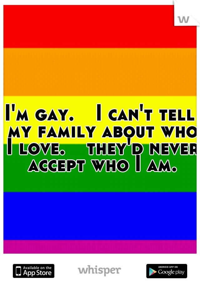 I'm gay.   I can't tell my family about who I love.   they'd never accept who I am.