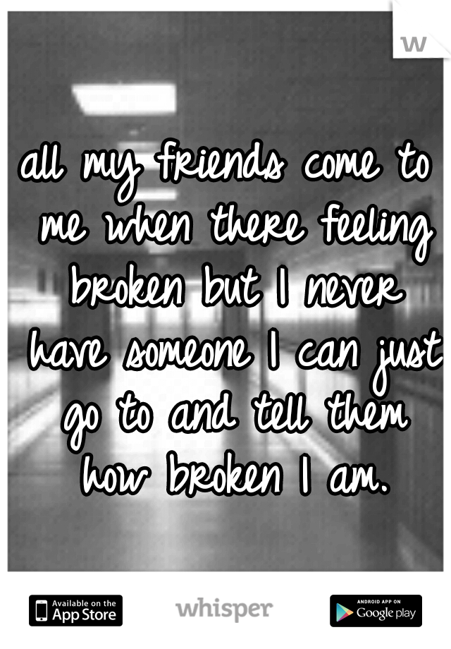 all my friends come to me when there feeling broken but I never have someone I can just go to and tell them how broken I am.