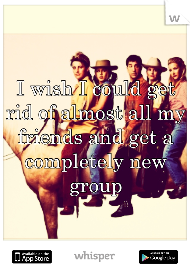 I wish I could get rid of almost all my friends and get a completely new group
