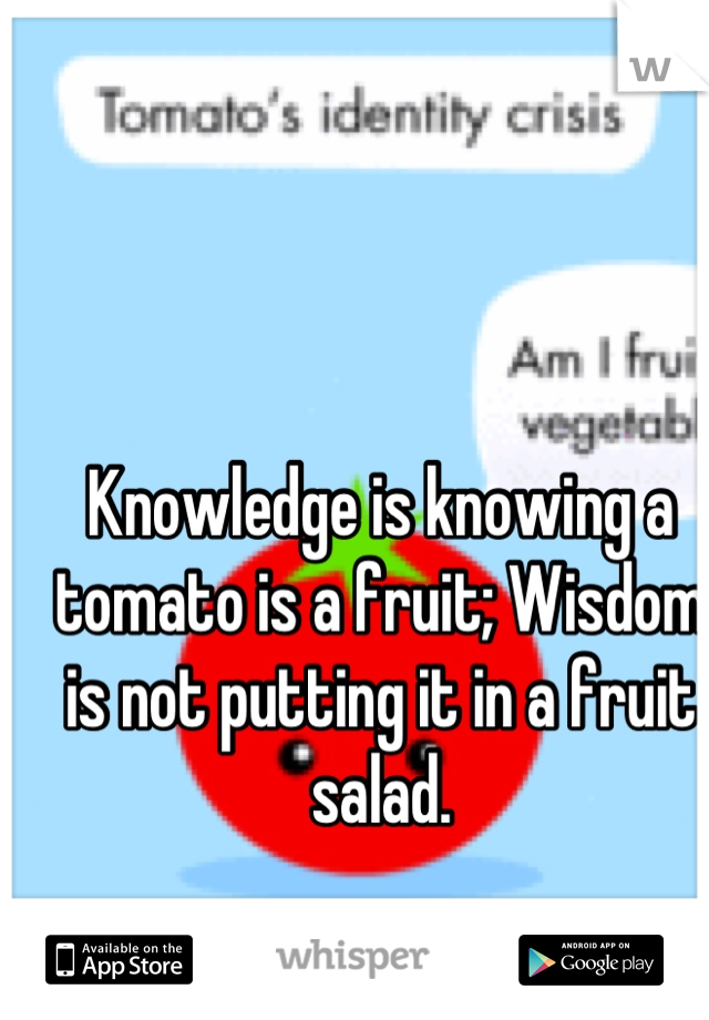Knowledge is knowing a tomato is a fruit; Wisdom is not putting it in a fruit salad.