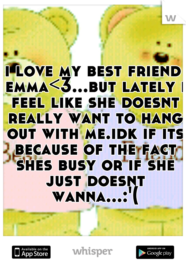 i love my best friend emma<3...but lately i feel like she doesnt really want to hang out with me.idk if its because of the fact shes busy or if she just doesnt wanna...:'(