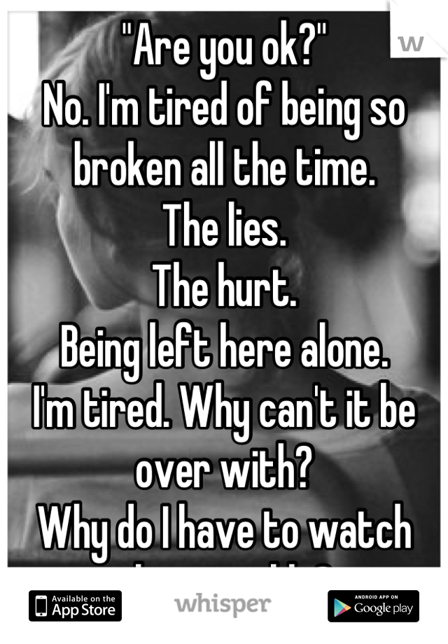"""""""Are you ok?"""" No. I'm tired of being so broken all the time.  The lies.  The hurt.  Being left here alone.  I'm tired. Why can't it be over with?  Why do I have to watch this crumble?"""