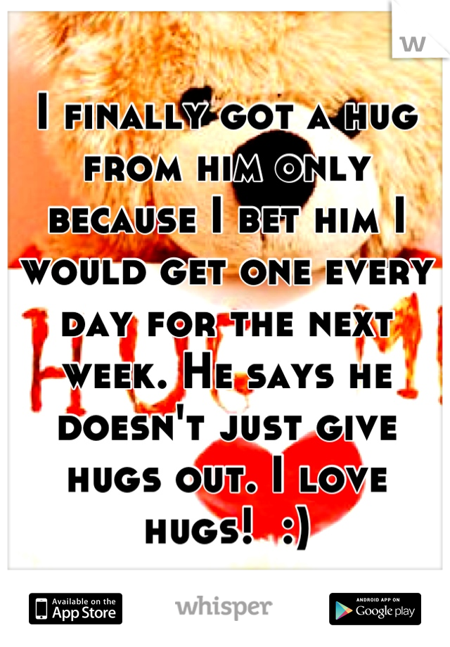 I finally got a hug from him only because I bet him I would get one every day for the next week. He says he doesn't just give hugs out. I love hugs!  :)