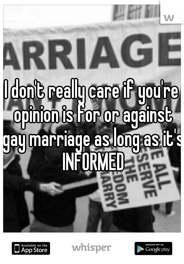 I don't really care if you're opinion is for or against gay marriage as long as it's INFORMED