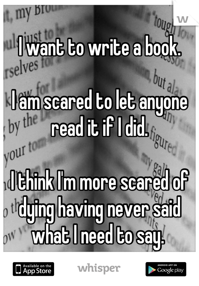 I want to write a book.   I am scared to let anyone read it if I did.   I think I'm more scared of dying having never said what I need to say.