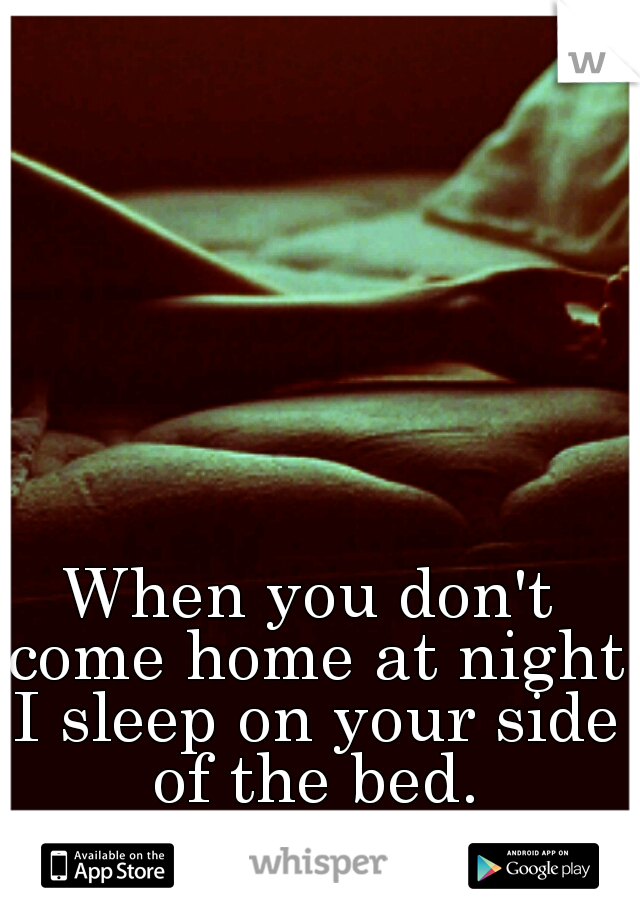 When you don't come home at night I sleep on your side of the bed.