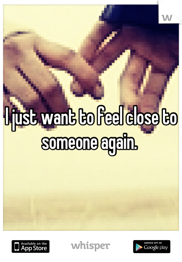 I just want to feel close to someone again.