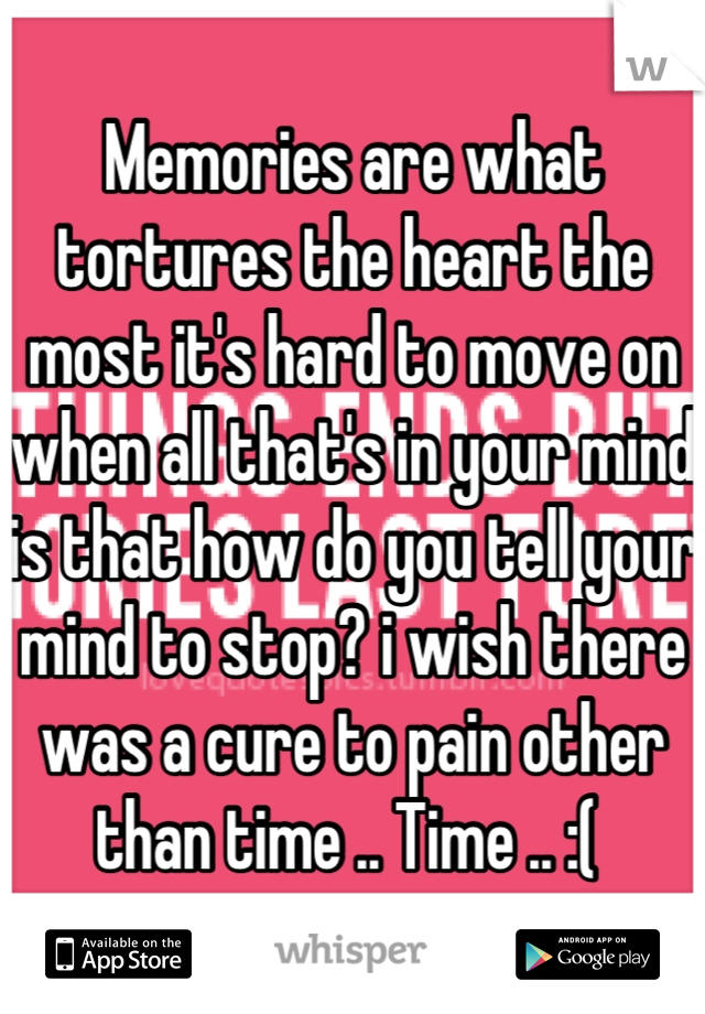 Memories are what tortures the heart the most it's hard to move on when all that's in your mind is that how do you tell your mind to stop? i wish there was a cure to pain other than time .. Time .. :(