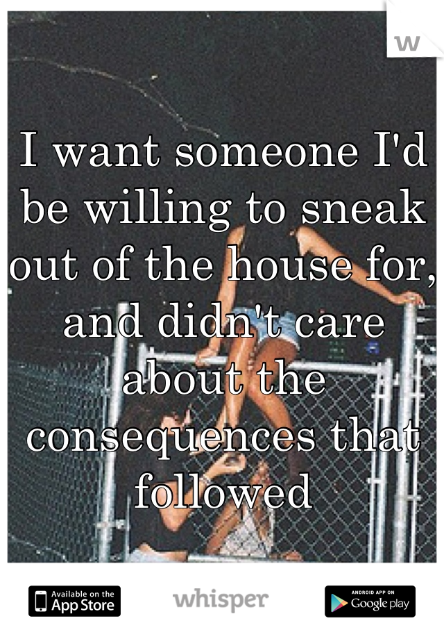 I want someone I'd be willing to sneak out of the house for, and didn't care about the consequences that followed