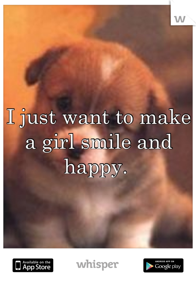 I just want to make a girl smile and happy.