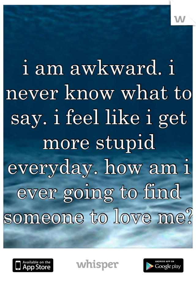i am awkward. i never know what to say. i feel like i get more stupid everyday. how am i ever going to find someone to love me?