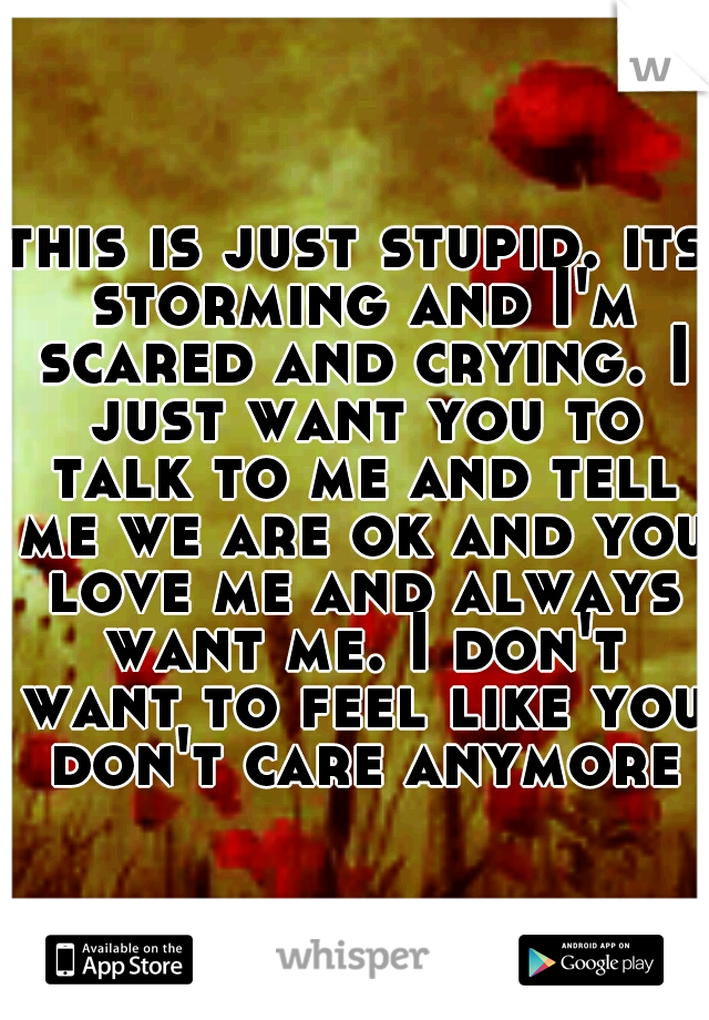 this is just stupid. its storming and I'm scared and crying. I just want you to talk to me and tell me we are ok and you love me and always want me. I don't want to feel like you don't care anymore