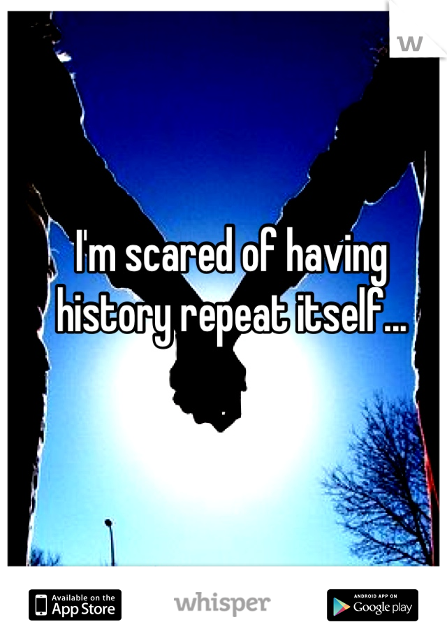 I'm scared of having history repeat itself...