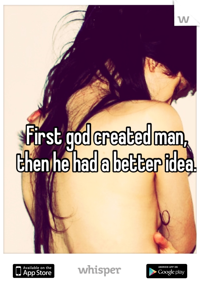 First god created man, then he had a better idea.