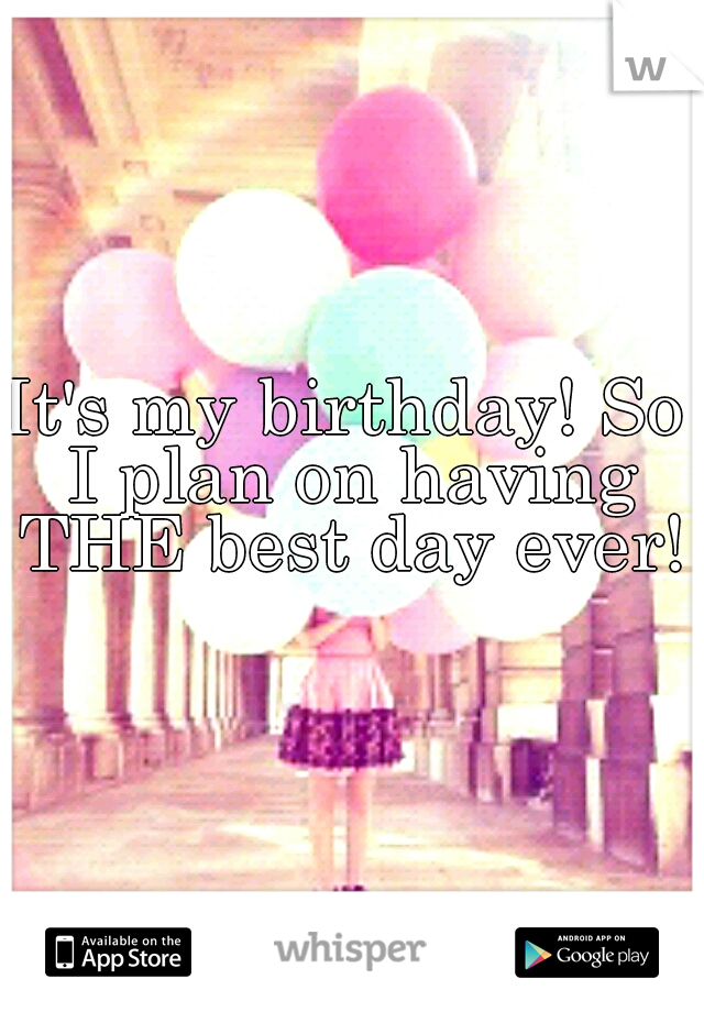 It's my birthday! So I plan on having THE best day ever!