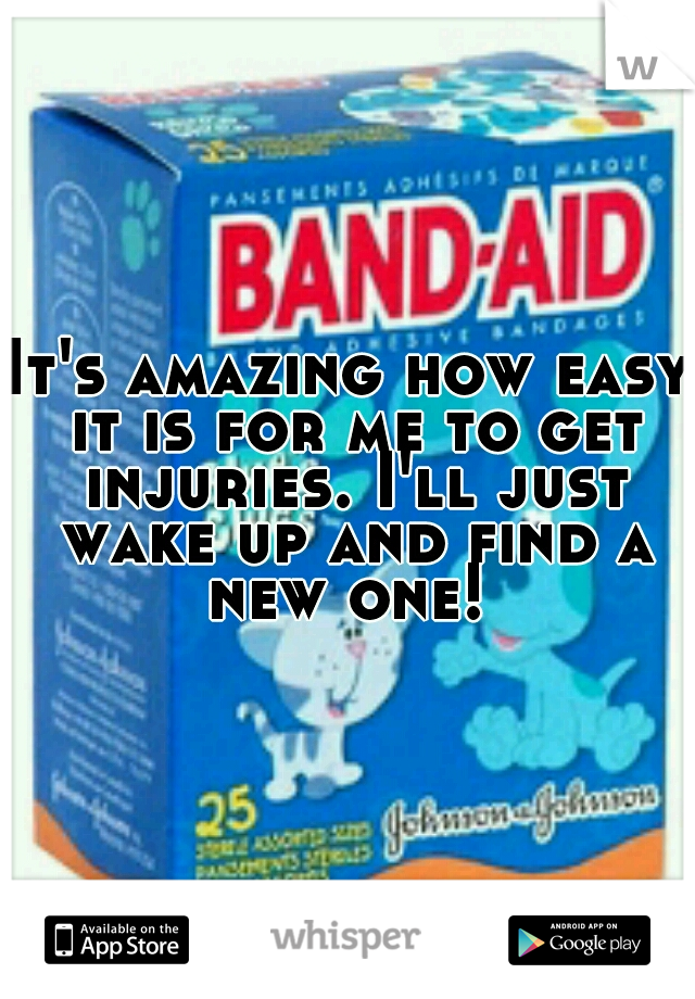 It's amazing how easy it is for me to get injuries. I'll just wake up and find a new one!
