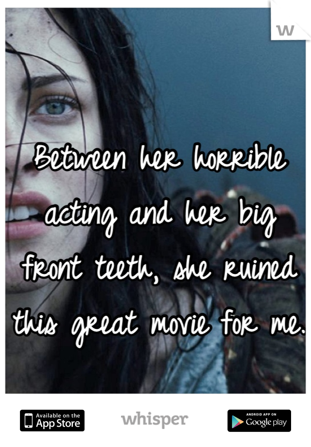 Between her horrible acting and her big front teeth, she ruined this great movie for me.