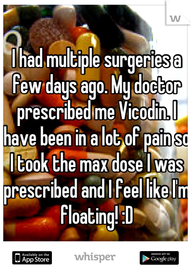 I had multiple surgeries a few days ago. My doctor prescribed me Vicodin. I have been in a lot of pain so I took the max dose I was prescribed and I feel like I'm floating! :D