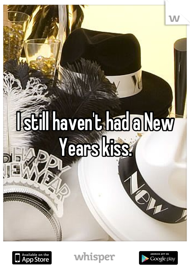 I still haven't had a New Years kiss.