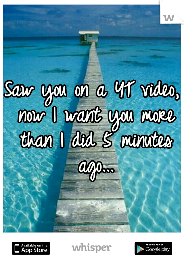Saw you on a YT video, now I want you more than I did 5 minutes ago...