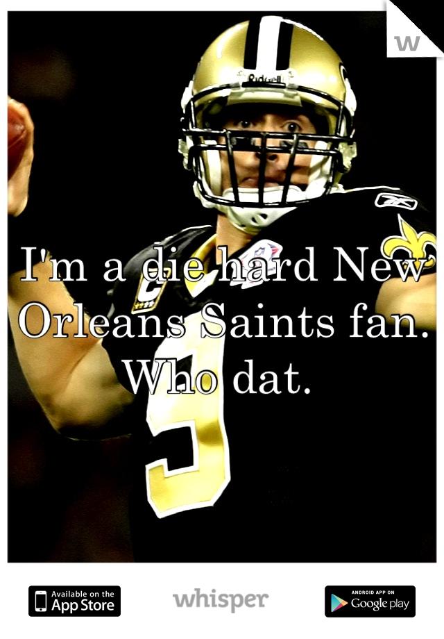 I'm a die hard New Orleans Saints fan. Who dat.