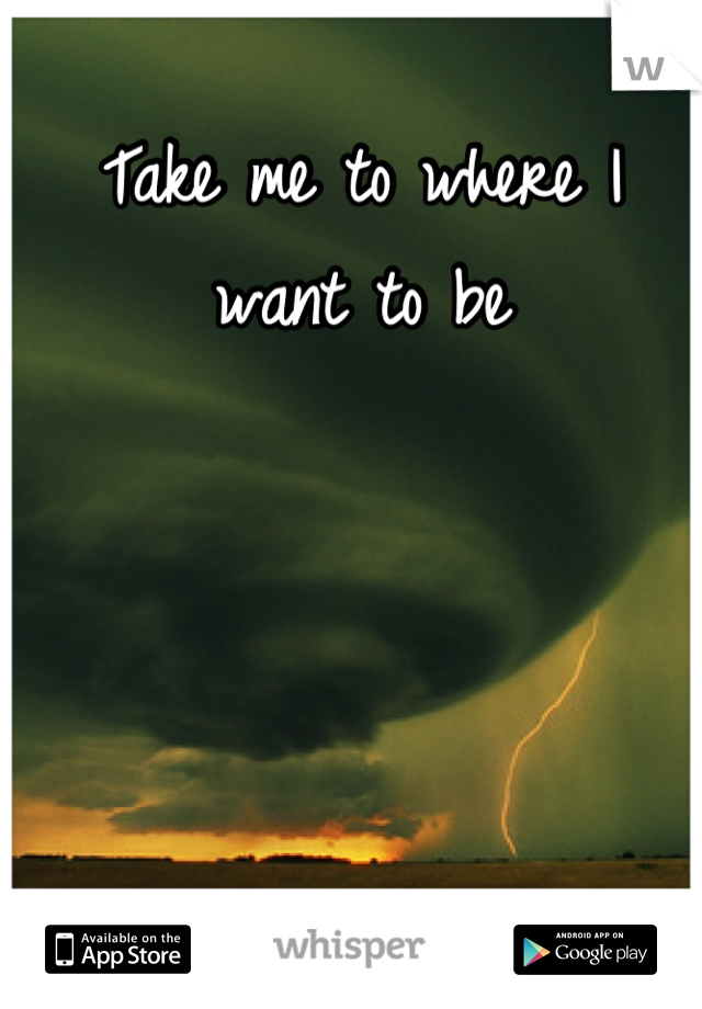 Take me to where I want to be