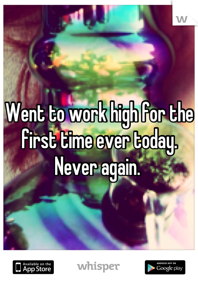 Went to work high for the first time ever today. Never again.
