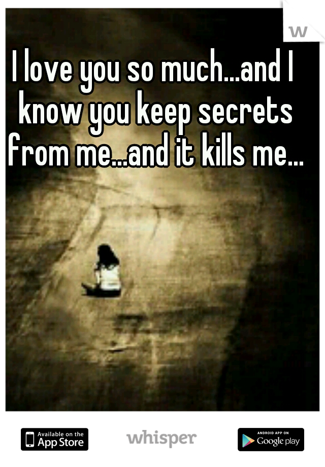 I love you so much...and I know you keep secrets from me...and it kills me...