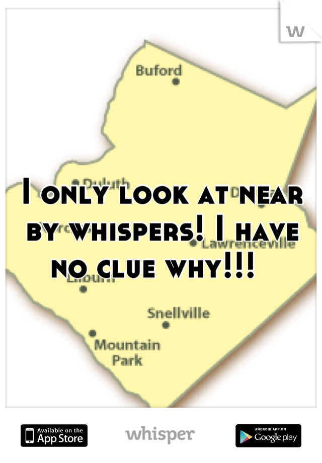 I only look at near by whispers! I have no clue why!!!