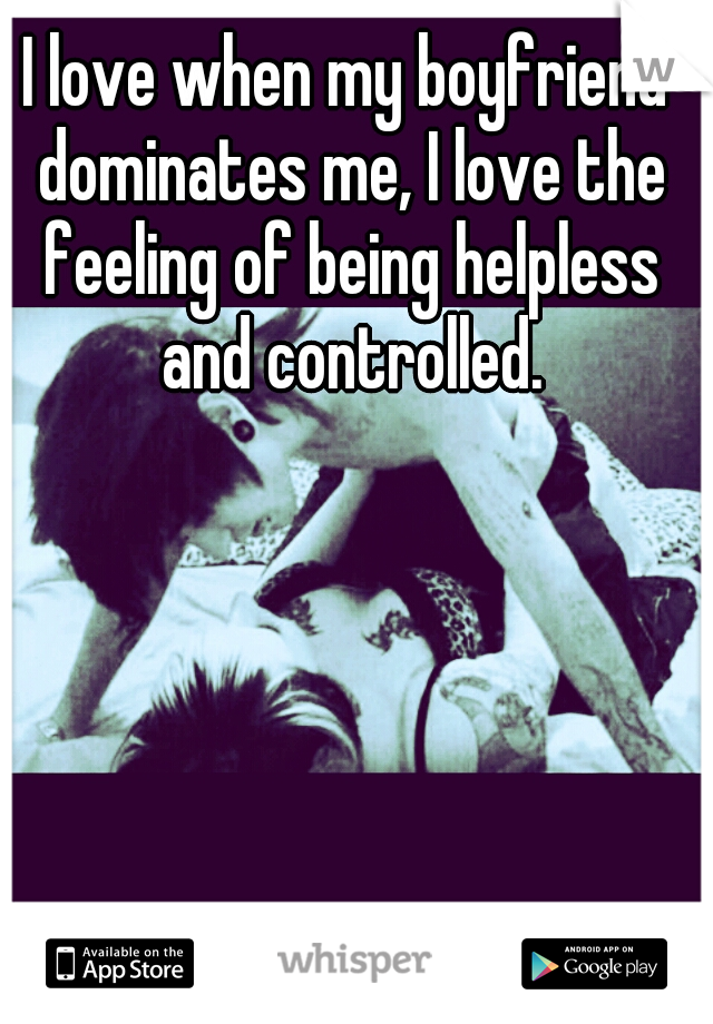I love when my boyfriend dominates me, I love the feeling of being helpless and controlled.
