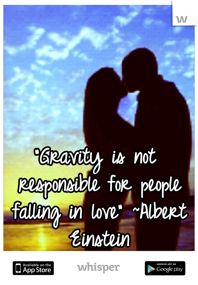 """Gravity is not responsible for people falling in love"" ~Albert Einstein"