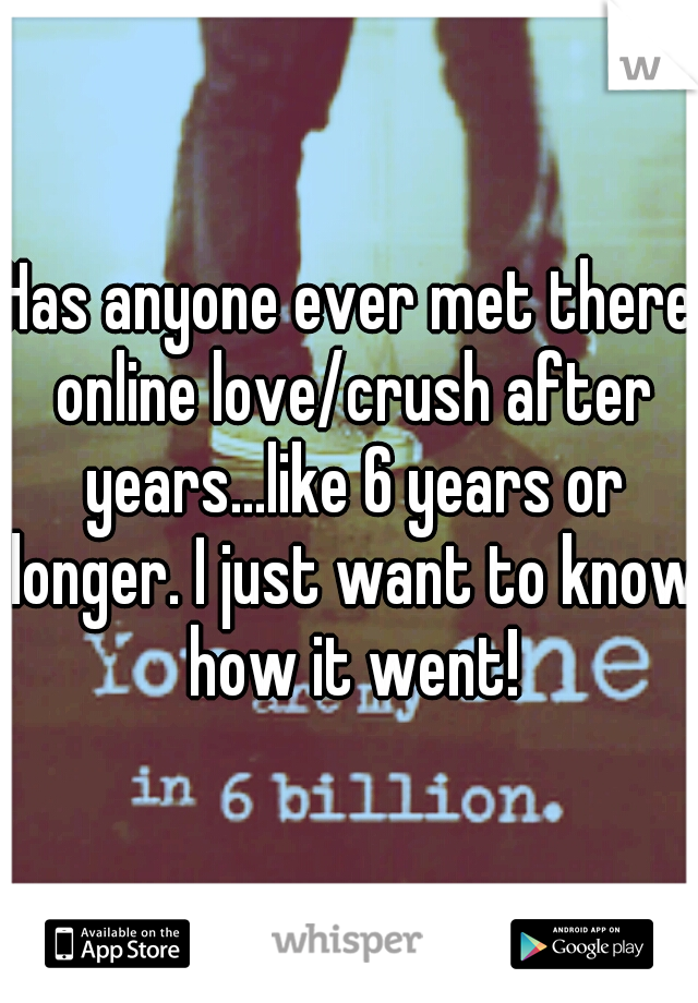 Has anyone ever met there online love/crush after years...like 6 years or longer. I just want to know how it went!