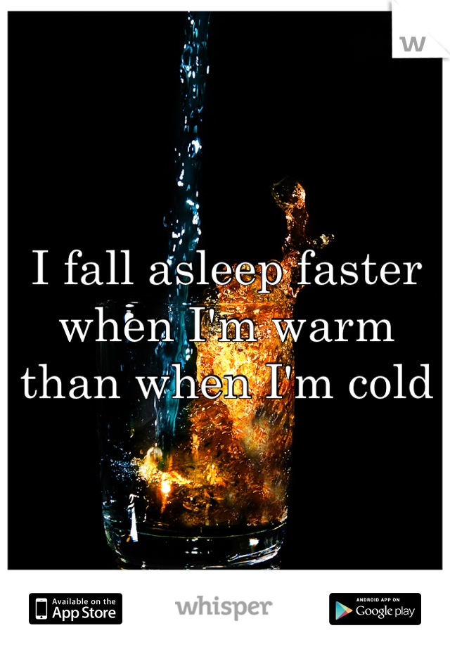 I fall asleep faster when I'm warm than when I'm cold