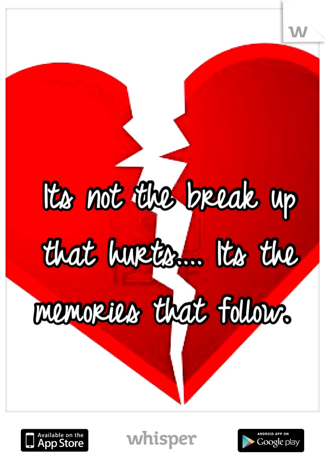 Its not the break up that hurts.... Its the memories that follow.