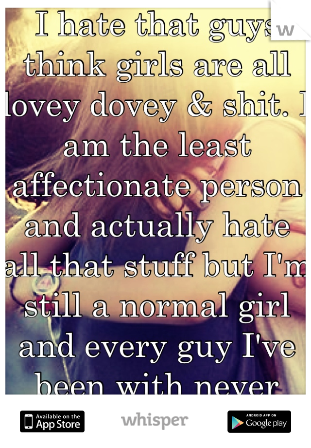 I hate that guys think girls are all lovey dovey & shit. I am the least affectionate person and actually hate all that stuff but I'm still a normal girl and every guy I've been with never noticed