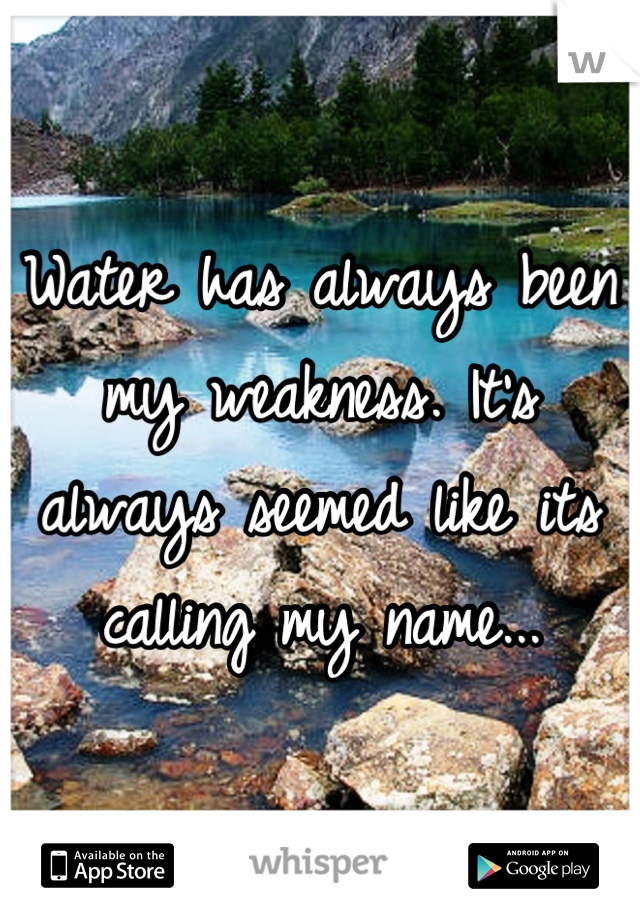 Water has always been my weakness. It's always seemed like its calling my name...