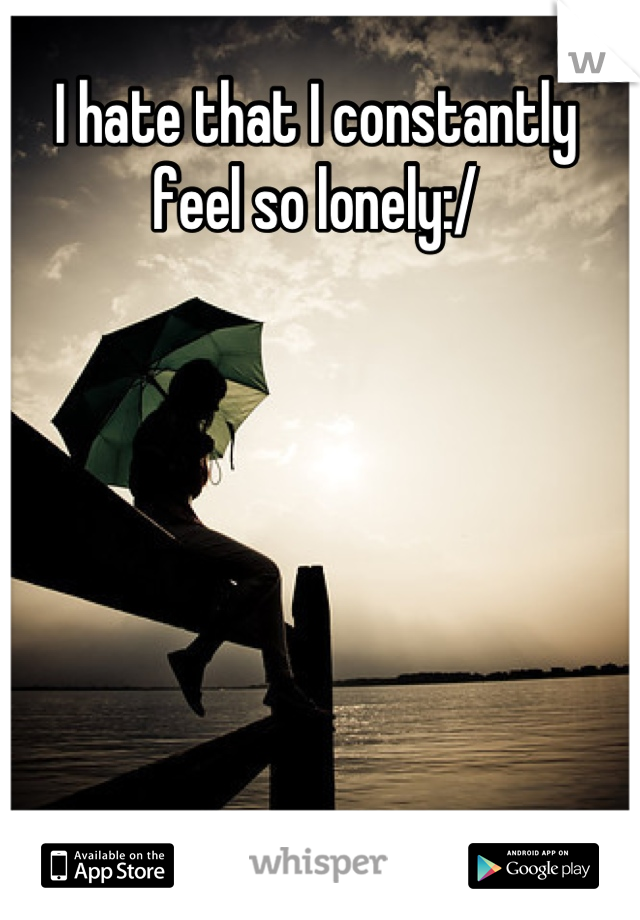 I hate that I constantly feel so lonely:/