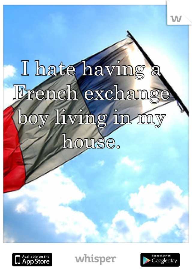 I hate having a French exchange boy living in my house.
