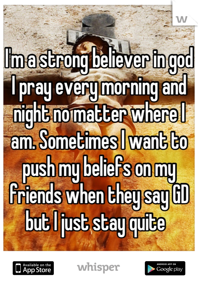 I'm a strong believer in god  I pray every morning and night no matter where I am. Sometimes I want to push my beliefs on my friends when they say GD but I just stay quite